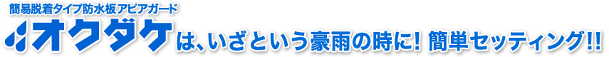 簡易脱着タイプ防水版(止水板)アピアガード オクダケは、いざという豪雨の時に!簡単設置!!